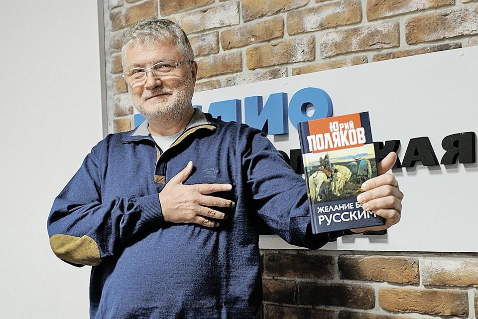 Писатель Юрий Поляков - в эфире Радио «Комсомольская правда»: «Мое «Желание быть русским» - это крик души. И не только моей...»