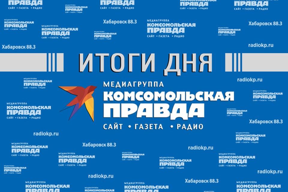 Итоги прошедшего дня - в обзоре «Комсомольской правды» – Хабаровск».